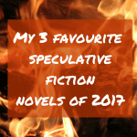 My 3 favourite speculative fiction novels of 2017