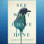 See What I Have Done, by Sarah Schmidt